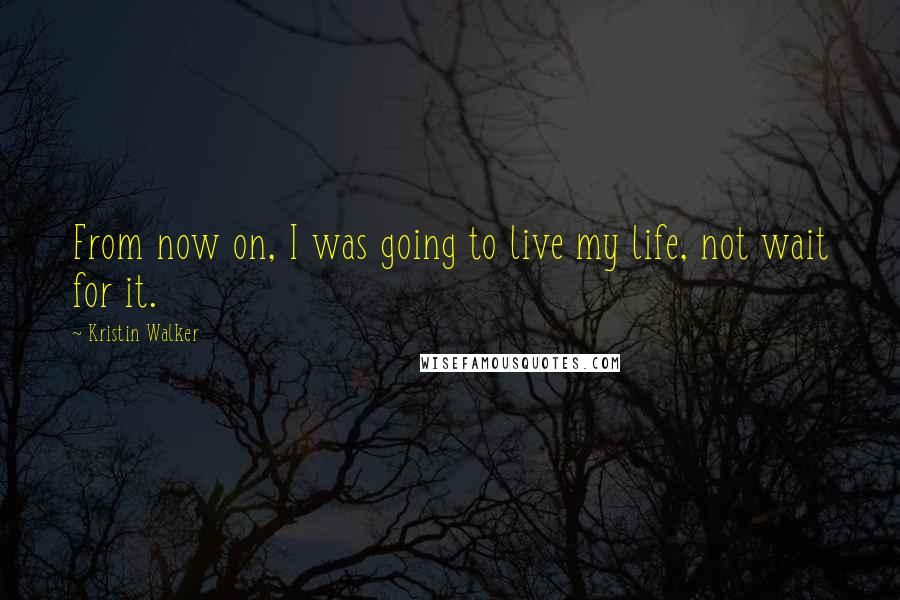 Kristin Walker quotes: From now on, I was going to live my life, not wait for it.