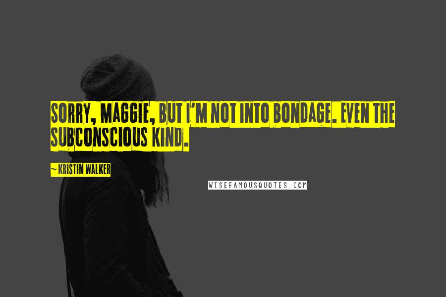 Kristin Walker quotes: Sorry, Maggie, but I'm not into bondage. Even the subconscious kind.