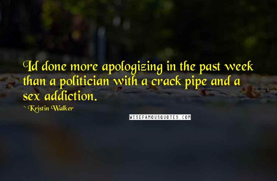 Kristin Walker quotes: Id done more apologizing in the past week than a politician with a crack pipe and a sex addiction.