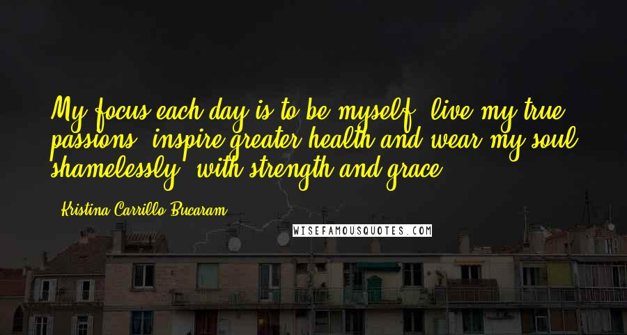 Kristina Carrillo-Bucaram quotes: My focus each day is to be myself, live my true passions, inspire greater health and wear my soul shamelessly, with strength and grace.