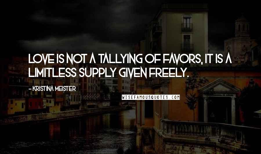 Kristina Meister quotes: Love is not a tallying of favors, it is a limitless supply given freely.