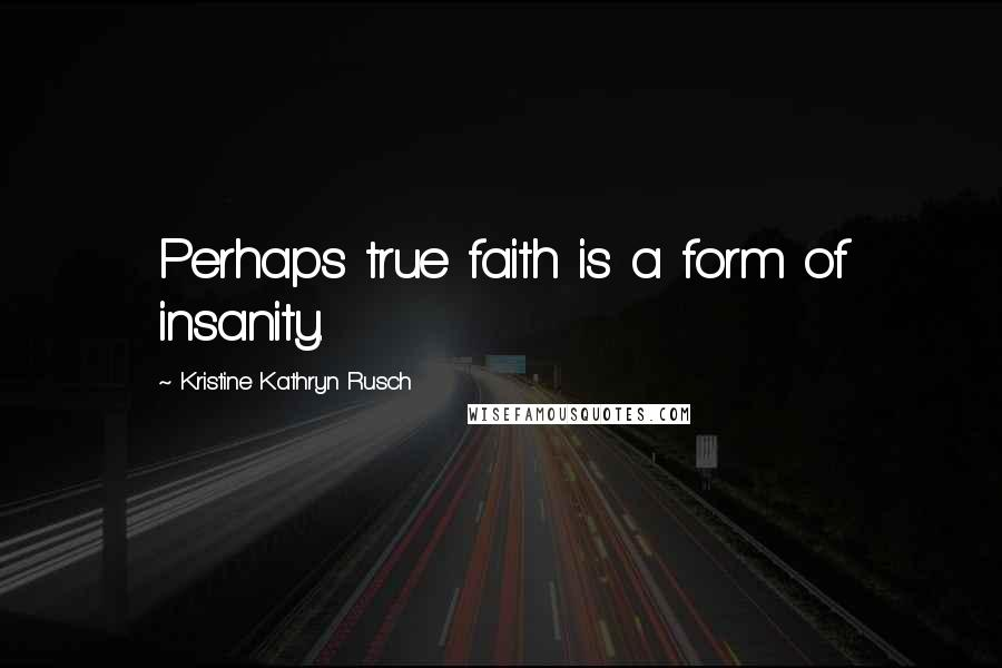 Kristine Kathryn Rusch quotes: Perhaps true faith is a form of insanity.