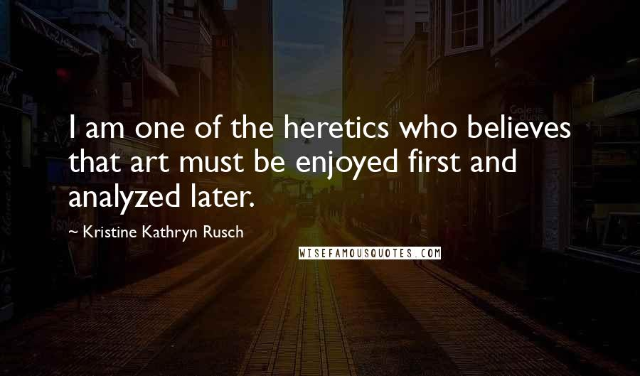 Kristine Kathryn Rusch quotes: I am one of the heretics who believes that art must be enjoyed first and analyzed later.