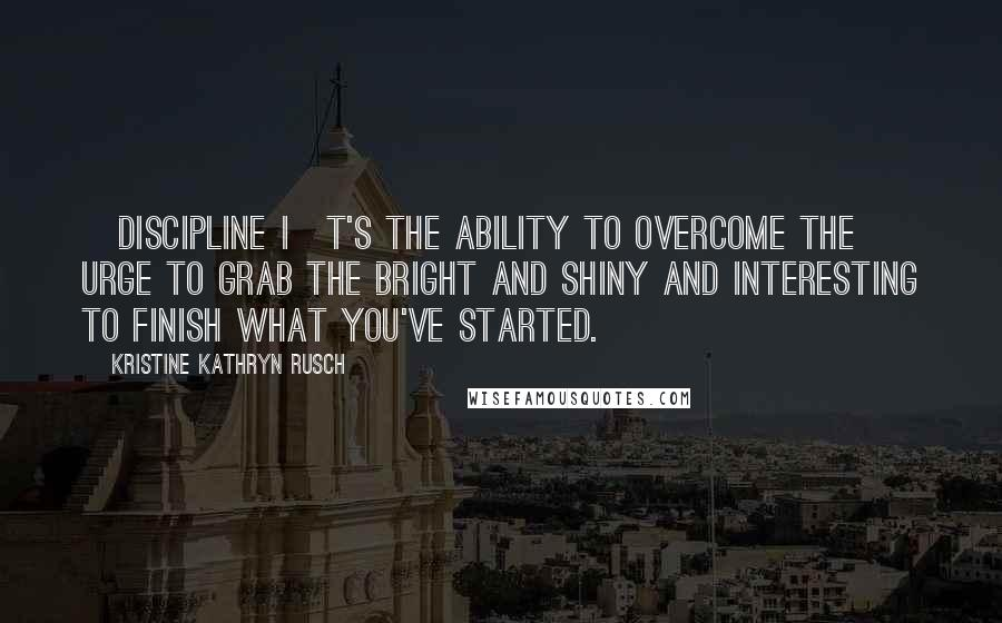 Kristine Kathryn Rusch quotes: [Discipline i]t's the ability to overcome the urge to grab the bright and shiny and interesting to finish what you've started.