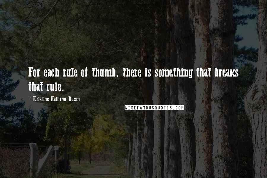 Kristine Kathryn Rusch quotes: For each rule of thumb, there is something that breaks that rule.