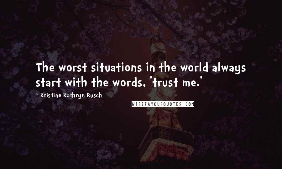 Kristine Kathryn Rusch quotes: The worst situations in the world always start with the words, 'trust me.'