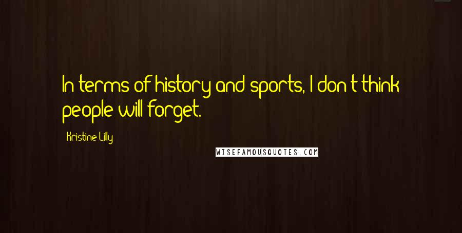 Kristine Lilly quotes: In terms of history and sports, I don't think people will forget.
