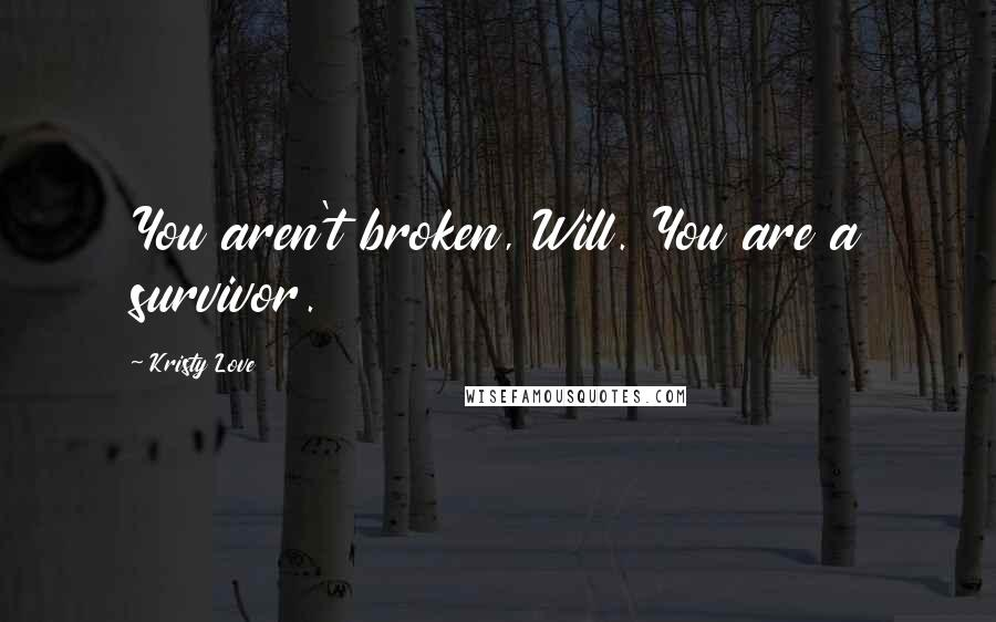 Kristy Love quotes: You aren't broken, Will. You are a survivor.