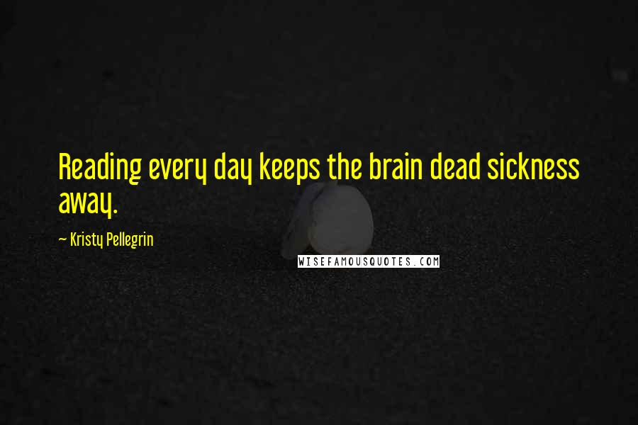 Kristy Pellegrin quotes: Reading every day keeps the brain dead sickness away.