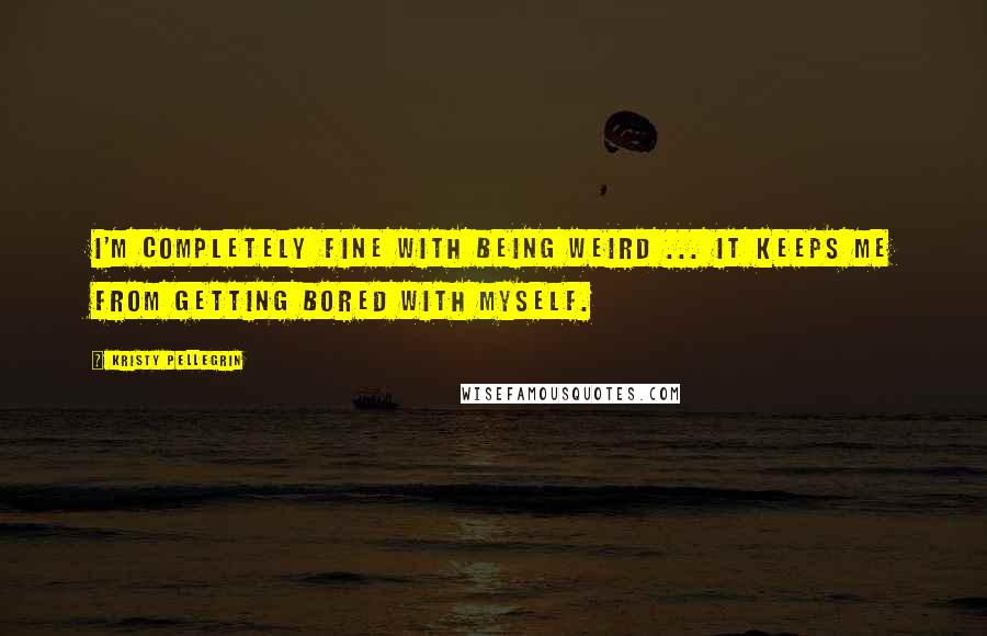 Kristy Pellegrin quotes: I'm completely fine with being weird ... it keeps me from getting bored with myself.