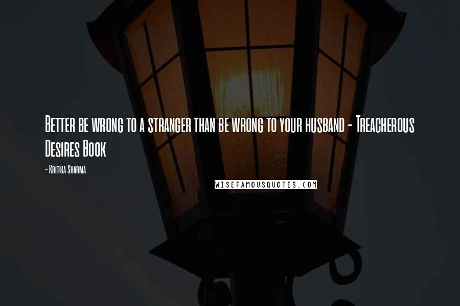 Kritika Sharma quotes: Better be wrong to a stranger than be wrong to your husband - Treacherous Desires Book