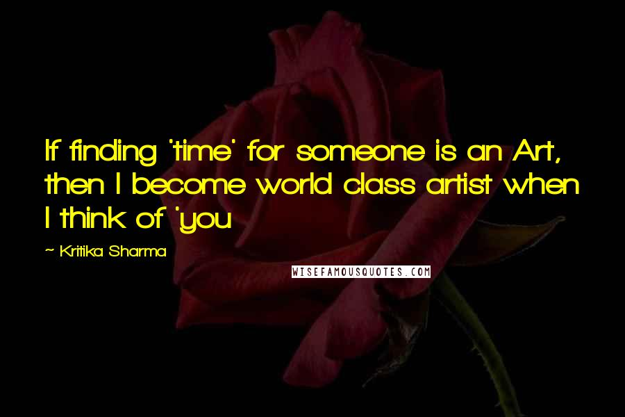 Kritika Sharma quotes: If finding 'time' for someone is an Art, then I become world class artist when I think of 'you