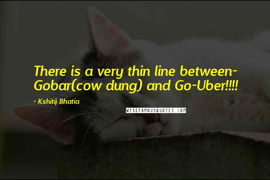 Kshitij Bhatia quotes: There is a very thin line between- Gobar(cow dung) and Go-Uber!!!!