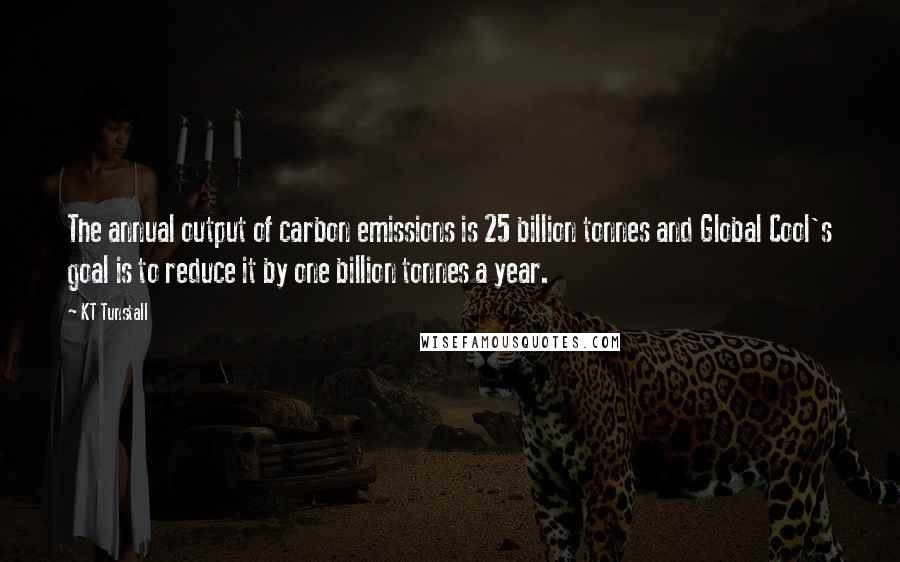 KT Tunstall quotes: The annual output of carbon emissions is 25 billion tonnes and Global Cool's goal is to reduce it by one billion tonnes a year.