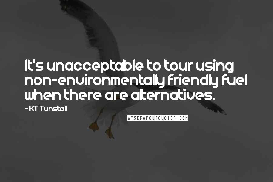 KT Tunstall quotes: It's unacceptable to tour using non-environmentally friendly fuel when there are alternatives.