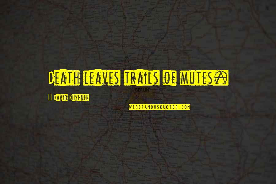 Kuga Yuma Quotes By David Kushner: Death leaves trails of mutes.