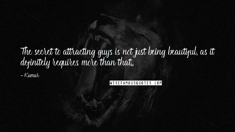 Kumar quotes: The secret to attracting guys is not just being beautiful, as it definitely requires more than that..