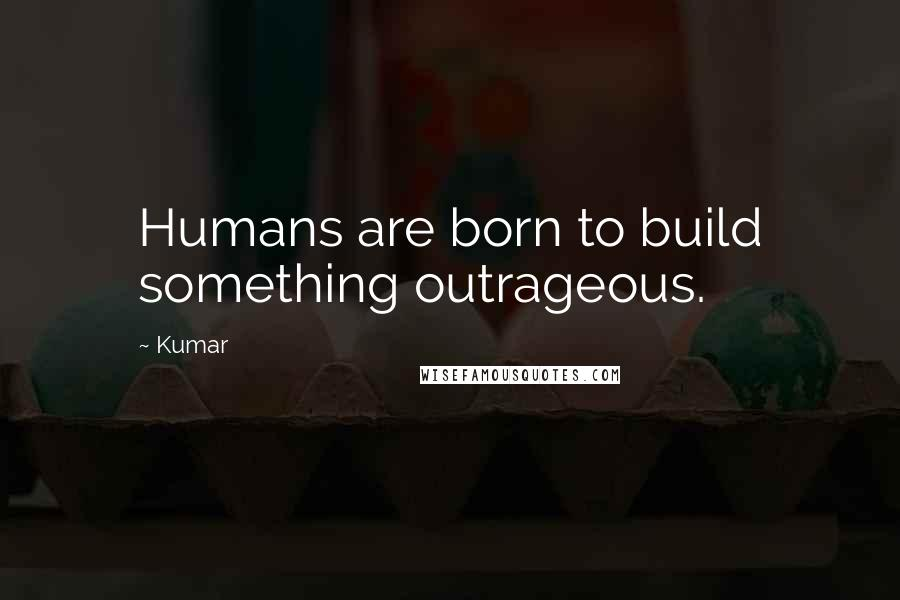 Kumar quotes: Humans are born to build something outrageous.
