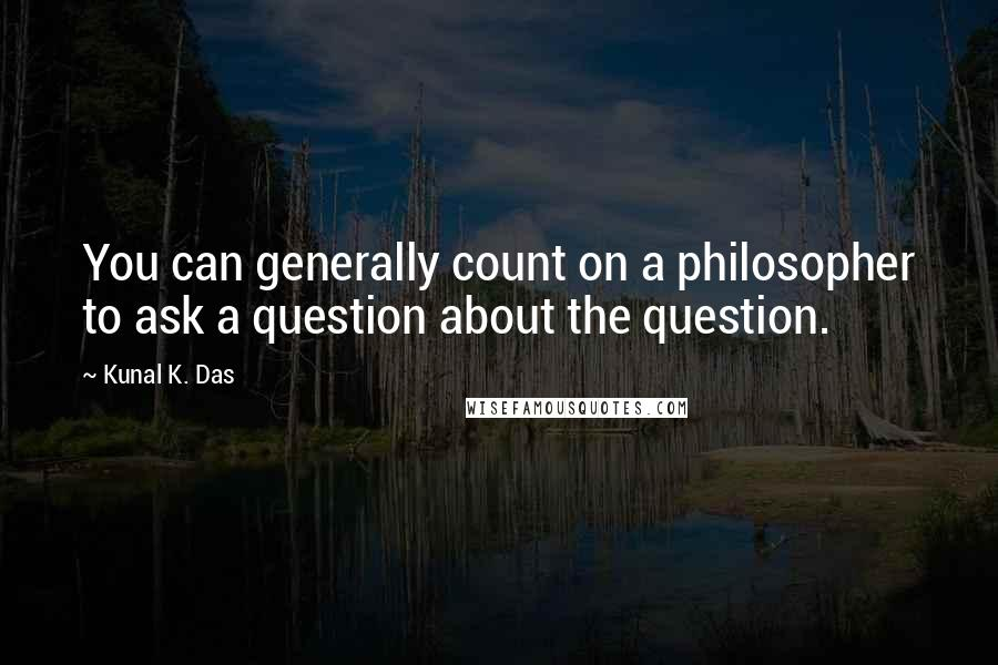 Kunal K. Das quotes: You can generally count on a philosopher to ask a question about the question.