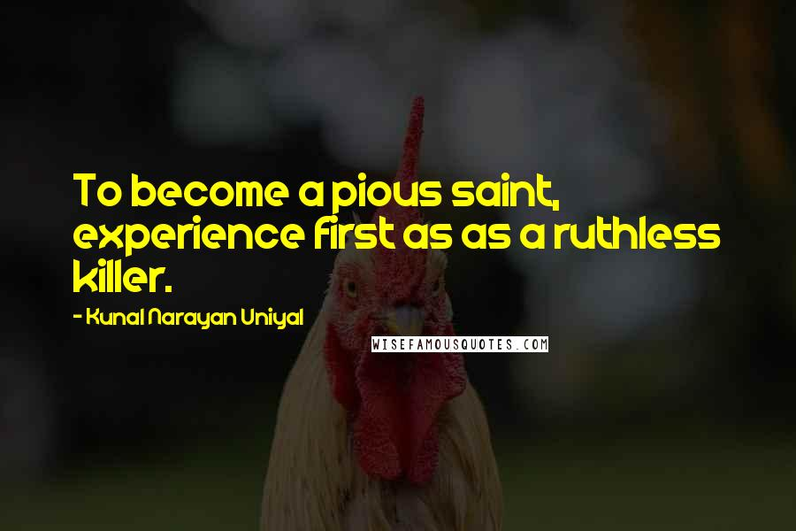 Kunal Narayan Uniyal quotes: To become a pious saint, experience first as as a ruthless killer.