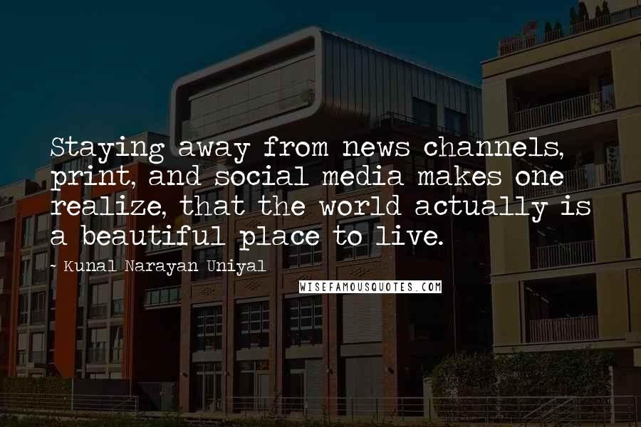 Kunal Narayan Uniyal quotes: Staying away from news channels, print, and social media makes one realize, that the world actually is a beautiful place to live.