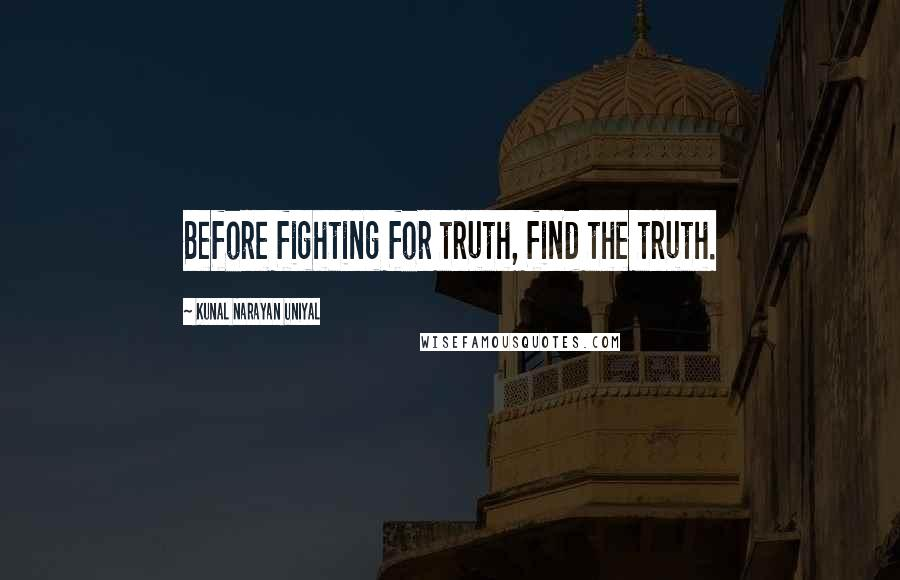 Kunal Narayan Uniyal quotes: Before fighting for truth, find the truth.
