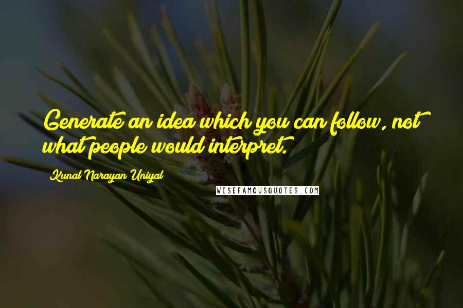 Kunal Narayan Uniyal quotes: Generate an idea which you can follow, not what people would interpret.