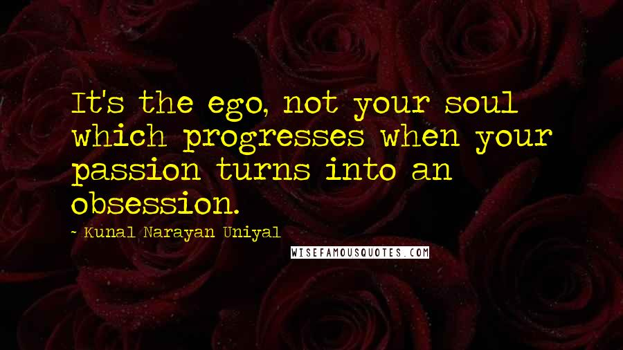 Kunal Narayan Uniyal quotes: It's the ego, not your soul which progresses when your passion turns into an obsession.