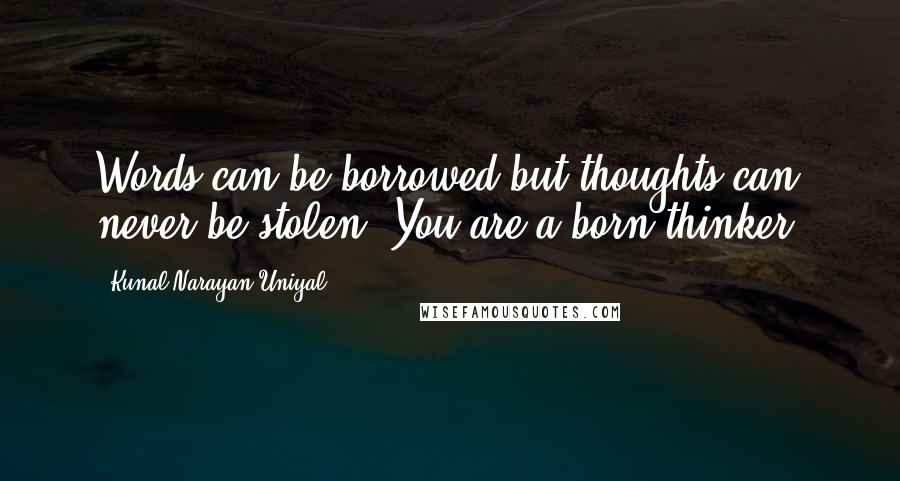 Kunal Narayan Uniyal quotes: Words can be borrowed but thoughts can never be stolen. You are a born thinker.