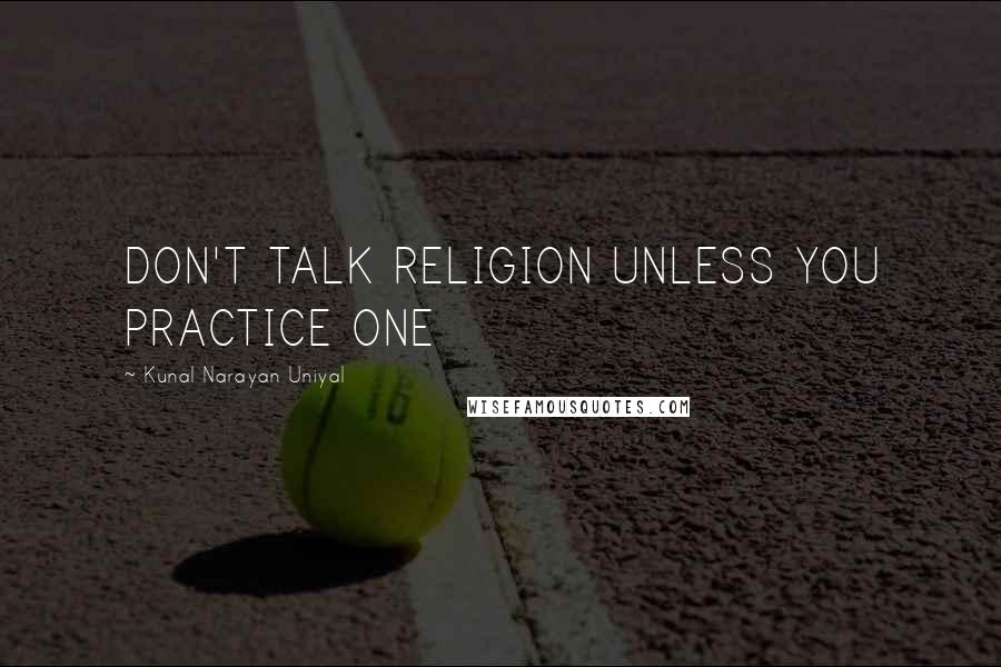 Kunal Narayan Uniyal quotes: DON'T TALK RELIGION UNLESS YOU PRACTICE ONE