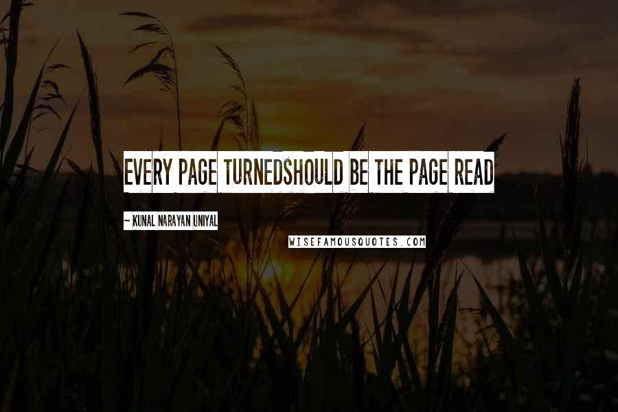 Kunal Narayan Uniyal quotes: Every page turnedshould be the page read