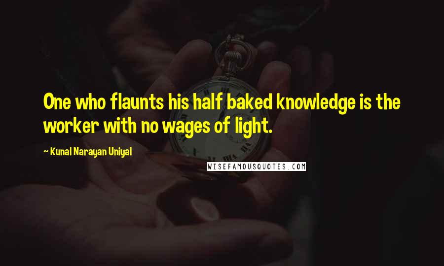 Kunal Narayan Uniyal quotes: One who flaunts his half baked knowledge is the worker with no wages of light.