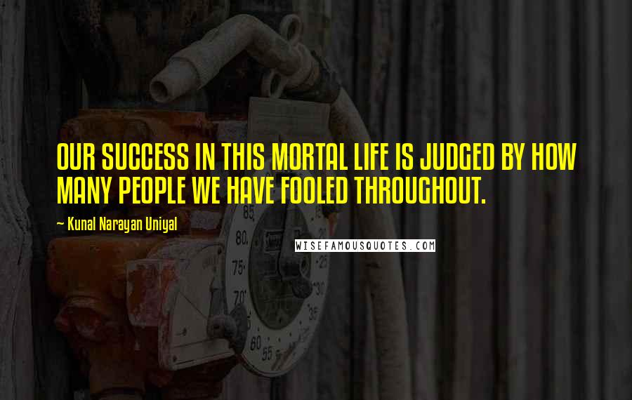 Kunal Narayan Uniyal quotes: OUR SUCCESS IN THIS MORTAL LIFE IS JUDGED BY HOW MANY PEOPLE WE HAVE FOOLED THROUGHOUT.
