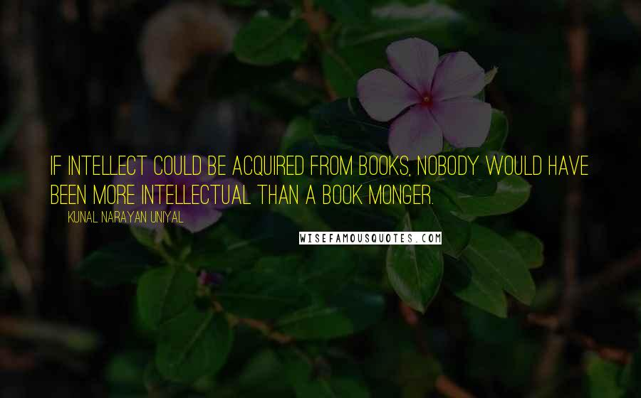 Kunal Narayan Uniyal quotes: If intellect could be acquired from books, nobody would have been more intellectual than a book monger.