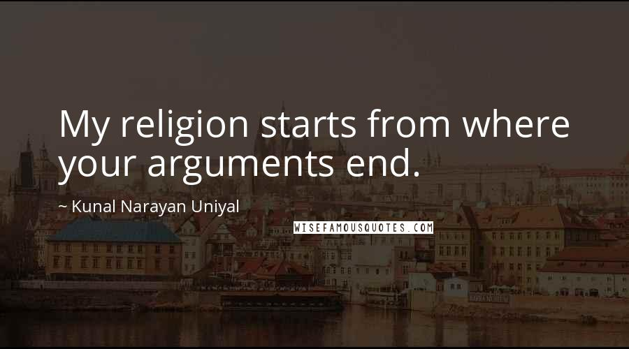 Kunal Narayan Uniyal quotes: My religion starts from where your arguments end.