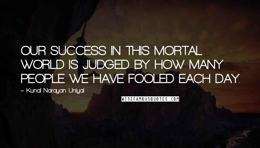 Kunal Narayan Uniyal quotes: OUR SUCCESS IN THIS MORTAL WORLD IS JUDGED BY HOW MANY PEOPLE WE HAVE FOOLED EACH DAY.