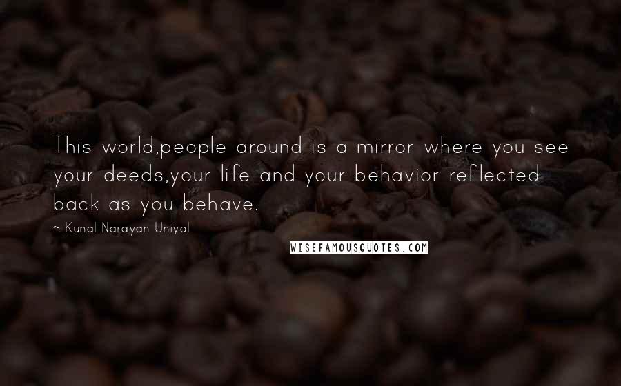 Kunal Narayan Uniyal quotes: This world,people around is a mirror where you see your deeds,your life and your behavior reflected back as you behave.