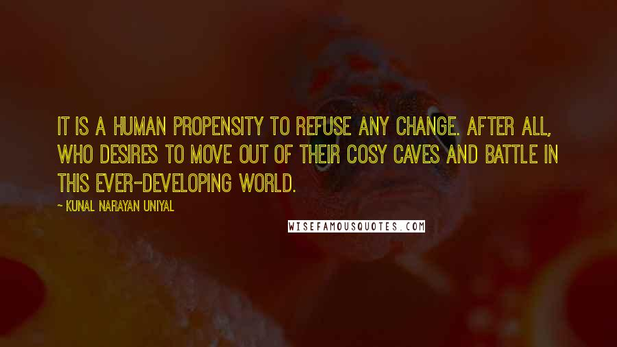 Kunal Narayan Uniyal quotes: It is a human propensity to refuse any change. After all, who desires to move out of their cosy caves and battle in this ever-developing world.