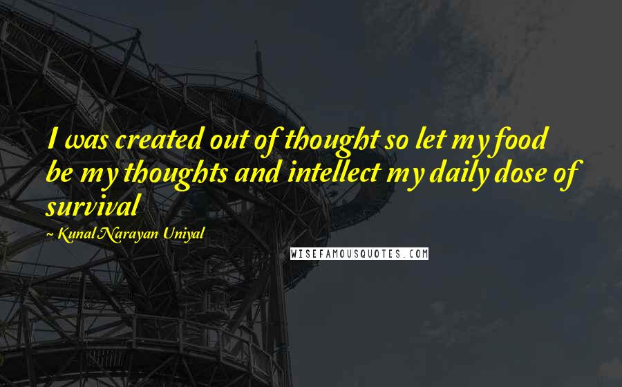 Kunal Narayan Uniyal quotes: I was created out of thought so let my food be my thoughts and intellect my daily dose of survival