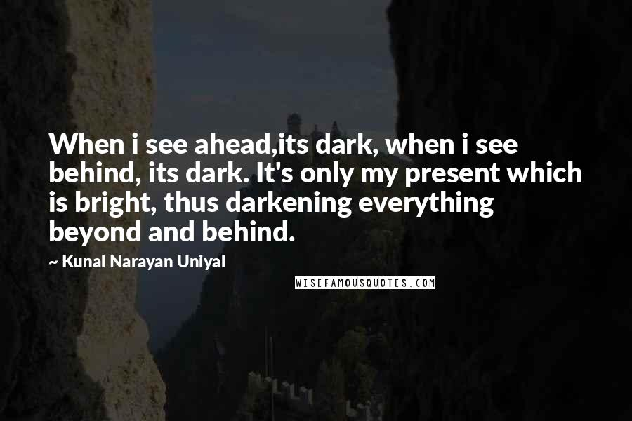 Kunal Narayan Uniyal quotes: When i see ahead,its dark, when i see behind, its dark. It's only my present which is bright, thus darkening everything beyond and behind.