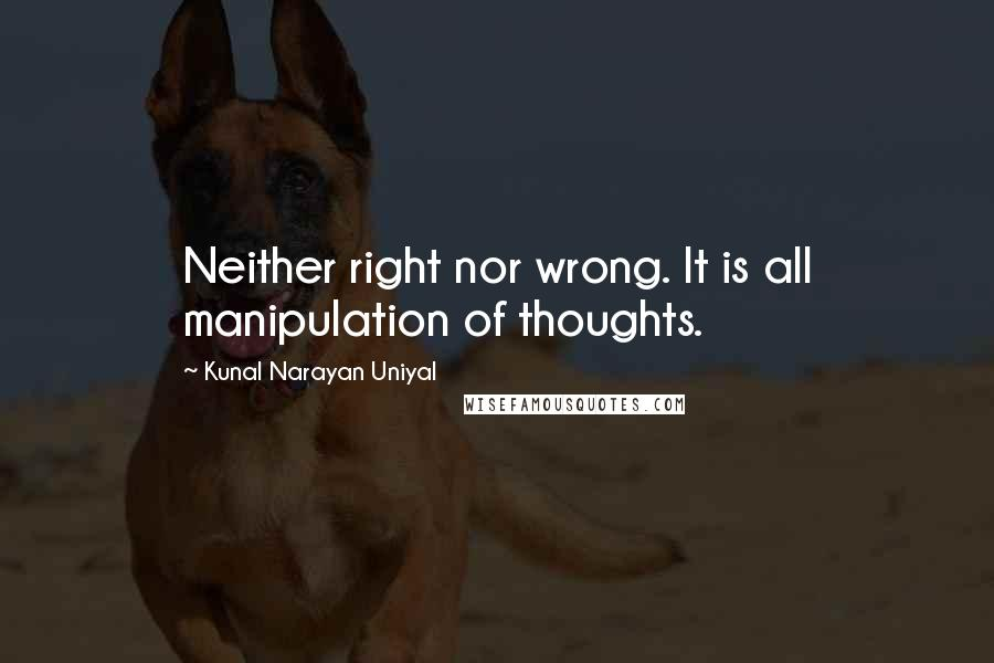 Kunal Narayan Uniyal quotes: Neither right nor wrong. It is all manipulation of thoughts.