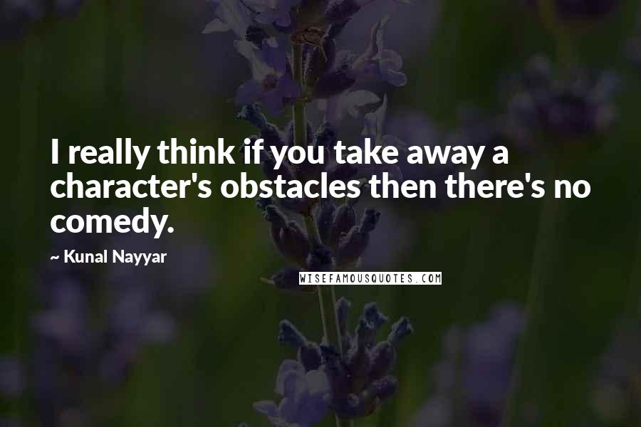 Kunal Nayyar quotes: I really think if you take away a character's obstacles then there's no comedy.