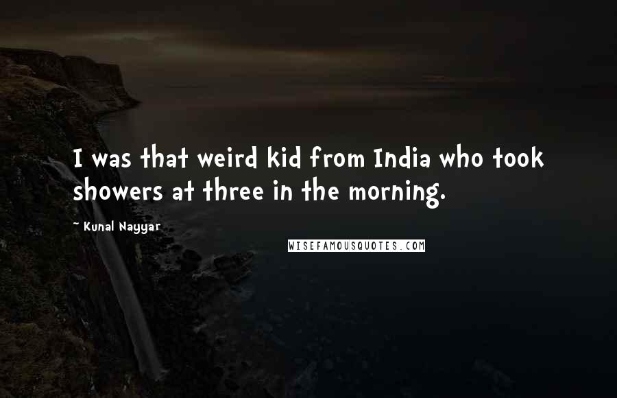 Kunal Nayyar quotes: I was that weird kid from India who took showers at three in the morning.