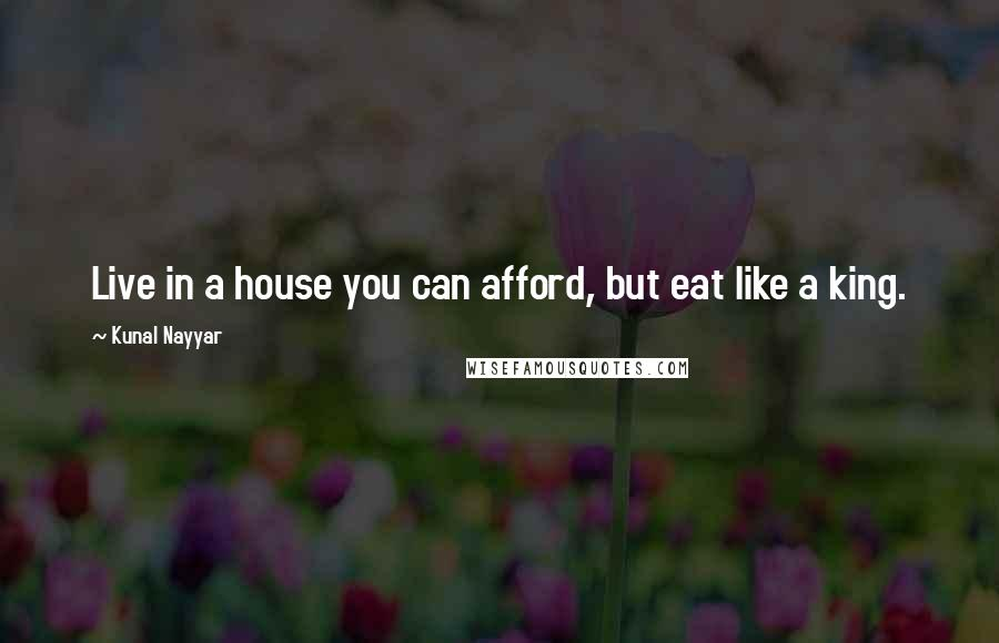 Kunal Nayyar quotes: Live in a house you can afford, but eat like a king.