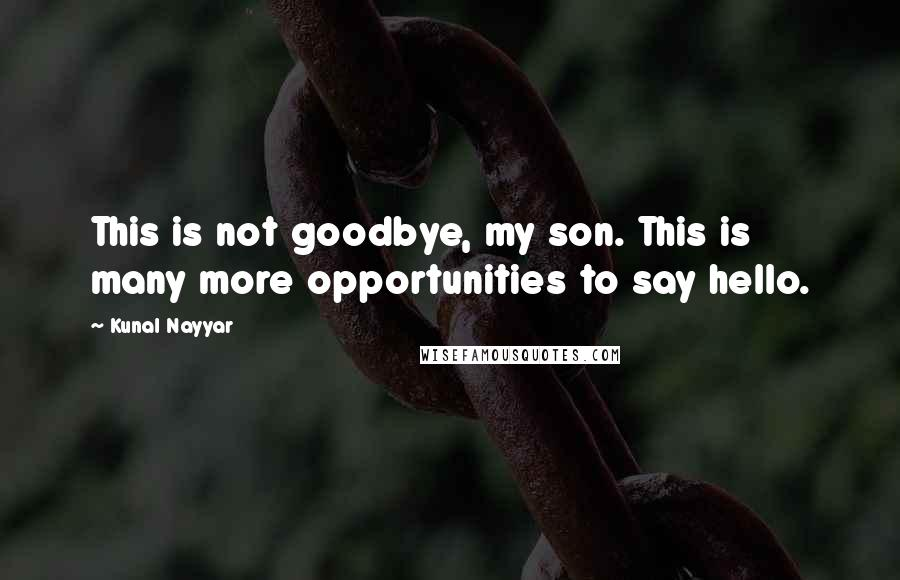 Kunal Nayyar quotes: This is not goodbye, my son. This is many more opportunities to say hello.