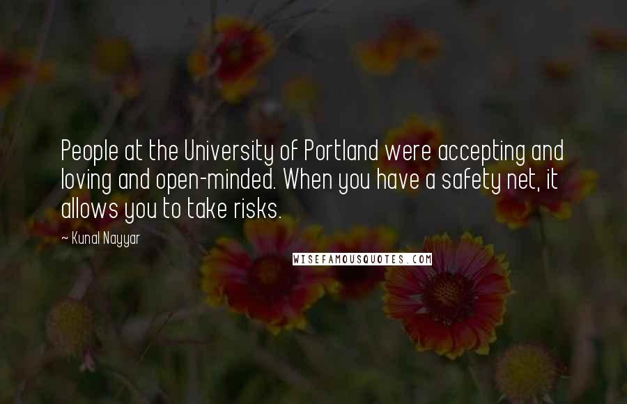 Kunal Nayyar quotes: People at the University of Portland were accepting and loving and open-minded. When you have a safety net, it allows you to take risks.