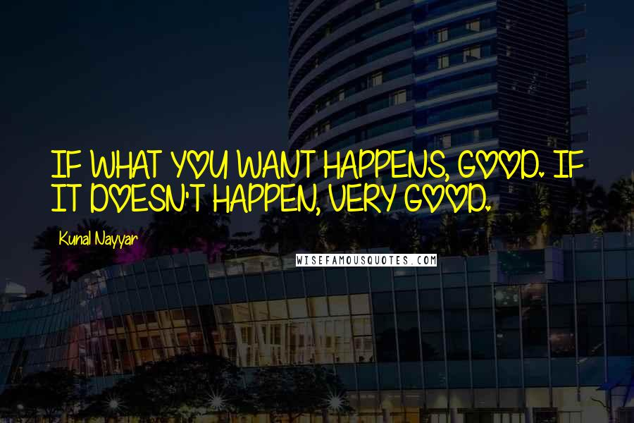 Kunal Nayyar quotes: IF WHAT YOU WANT HAPPENS, GOOD. IF IT DOESN'T HAPPEN, VERY GOOD.