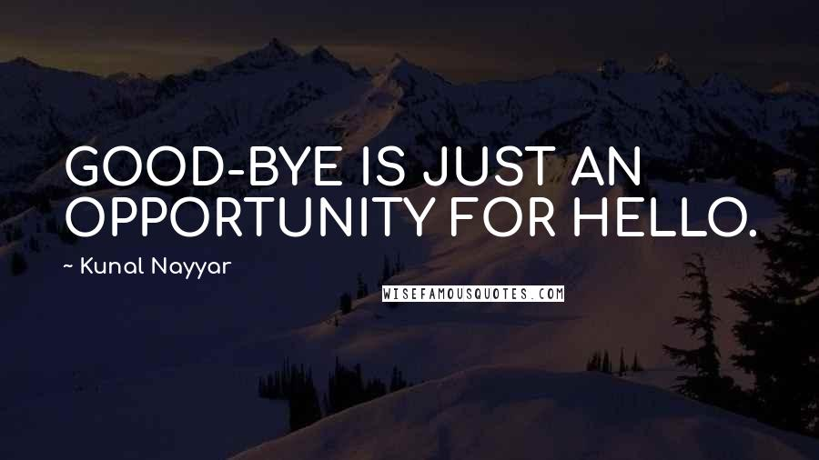 Kunal Nayyar quotes: GOOD-BYE IS JUST AN OPPORTUNITY FOR HELLO.