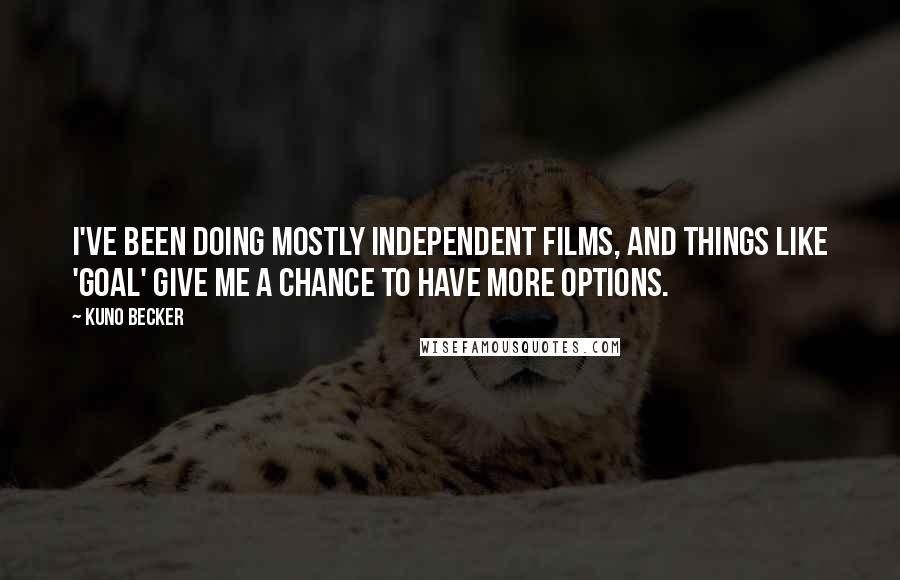 Kuno Becker quotes: I've been doing mostly independent films, and things like 'Goal' give me a chance to have more options.