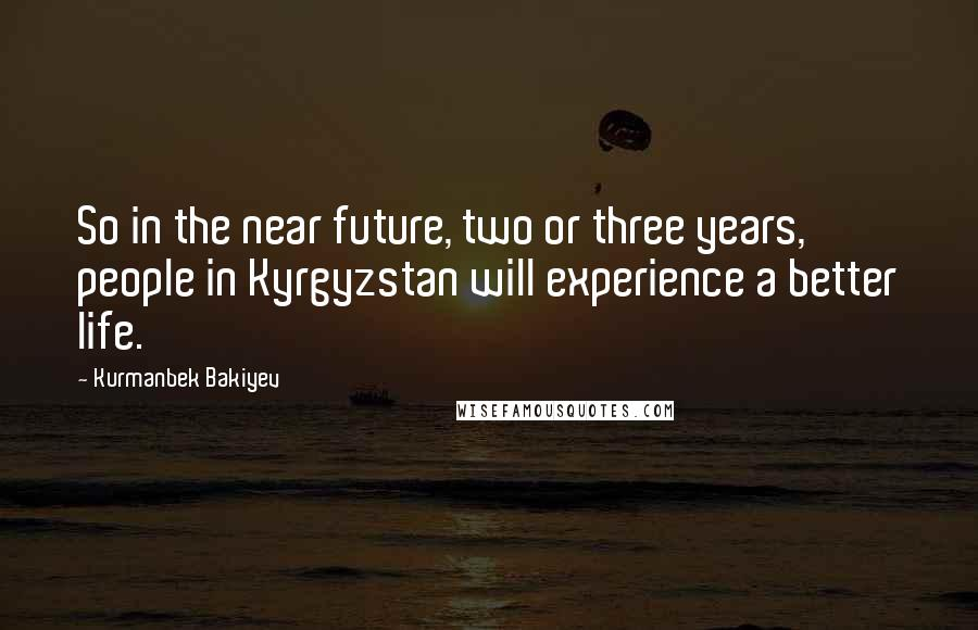 Kurmanbek Bakiyev quotes: So in the near future, two or three years, people in Kyrgyzstan will experience a better life.